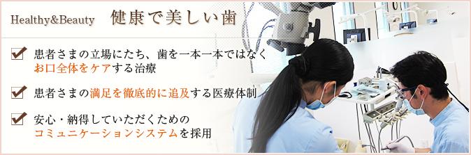 健康で美しい歯:患者さまの立場にたち、歯を一本一本ではなくお口全体をケアする治療/患者さまの満足を徹底的に追及する医療体制/安心・納得していただくためのコミュニケーションシステムを採用